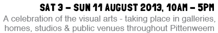 Sat 3 - Sun 11 August 2013 - A celebration of the visual arts - taking place in galleries, homes, studios and public venues throughout Pittenweem